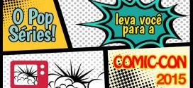 Cobertura da Comic-Con 2015 no Pop Séries!