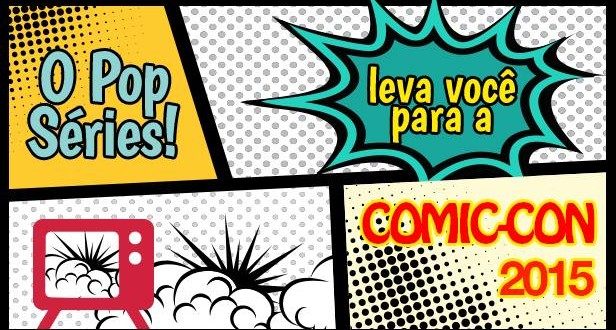 Cobertura da Comic-Con 2015 no Pop Séries!